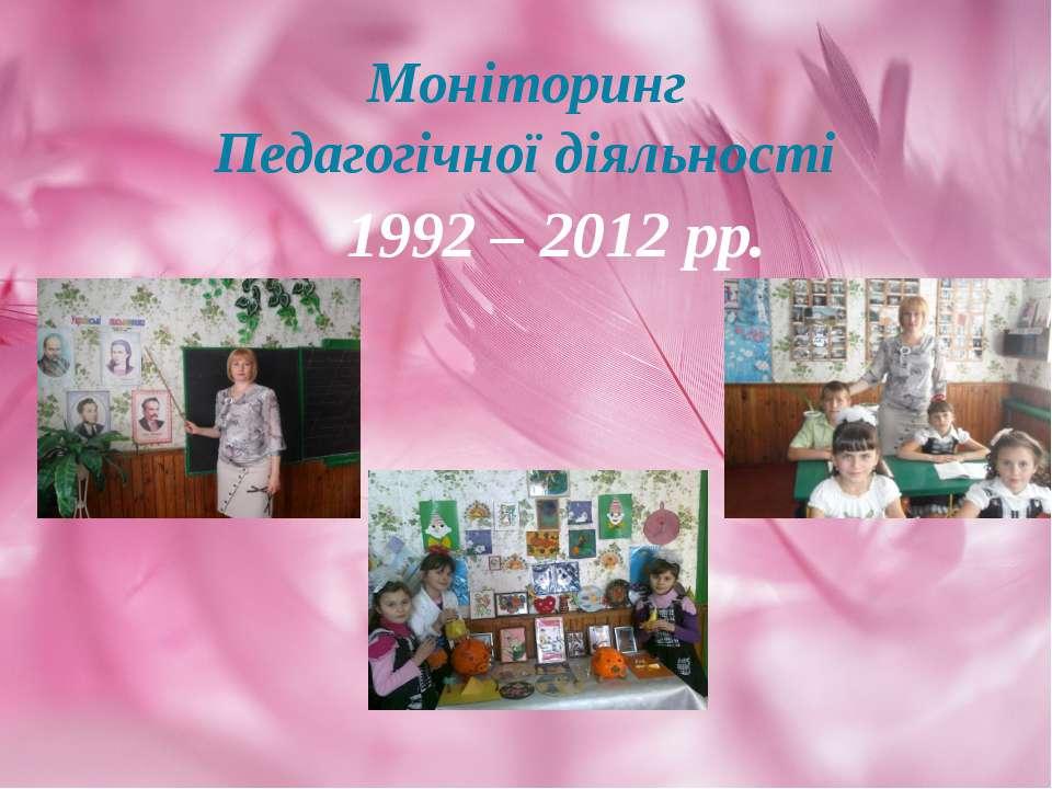 Моніторинг Педагогічної діяльності 1992 – 2012 рр.