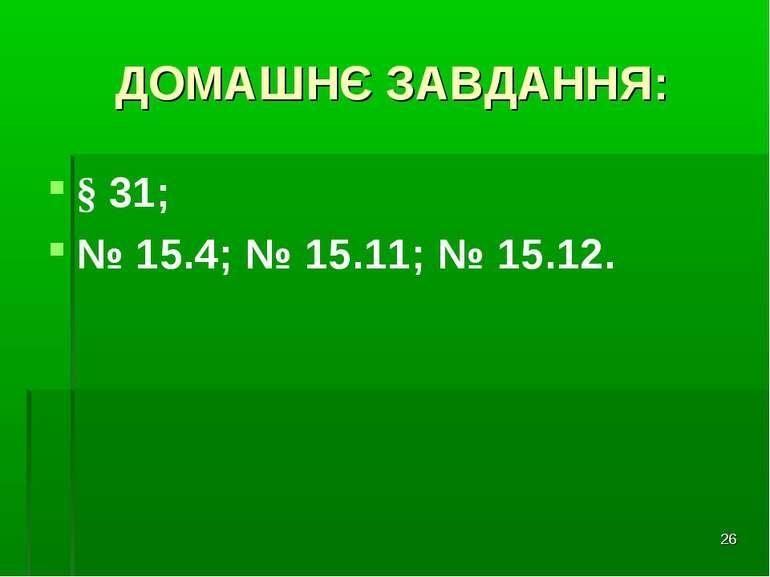 * ДОМАШНЄ ЗАВДАННЯ: § 31; № 15.4; № 15.11; № 15.12.