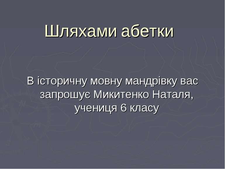 Шляхами абетки В історичну мовну мандрівку вас запрошує Микитенко Наталя, уче...