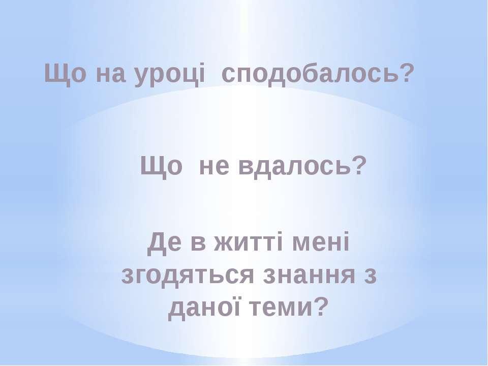 Що на уроці сподобалось? Що не вдалось? Де в житті мені згодяться знання з да...