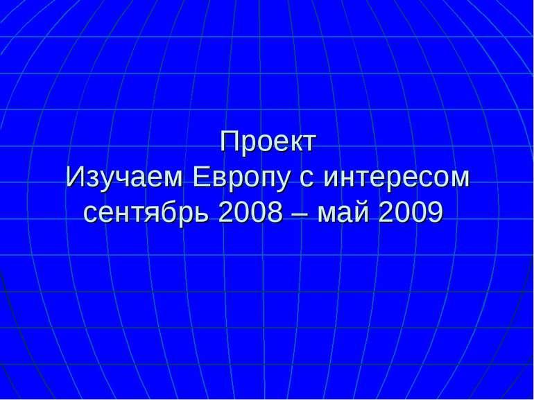 Проект Изучаем Европу с интересом сентябрь 2008 – май 2009