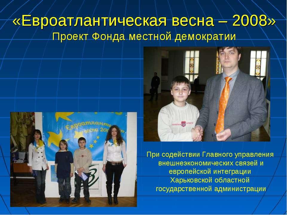 «Евроатлантическая весна – 2008» Проект Фонда местной демократии При содейств...