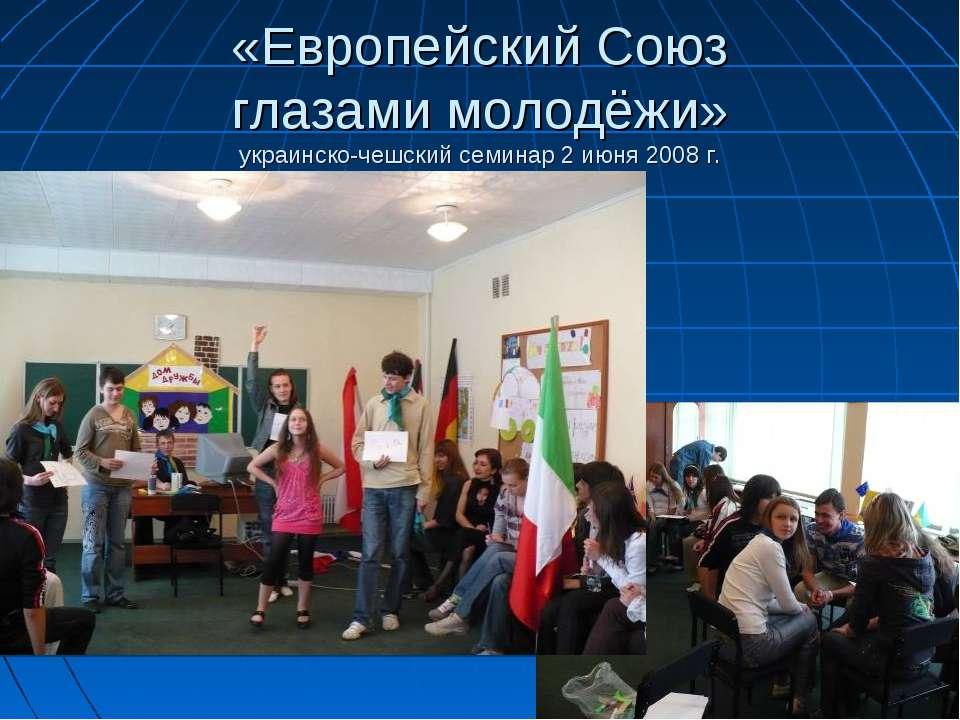 «Европейский Союз глазами молодёжи» украинско-чешский семинар 2 июня 2008 г.