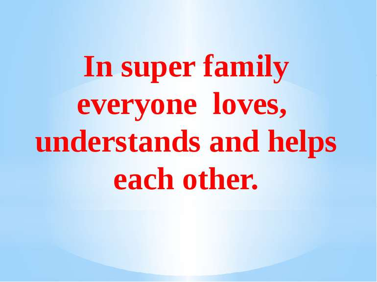 In super family everyone loves, understands and helps each other.