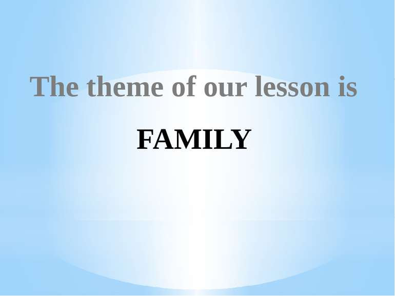 The theme of our lesson is FAMILY
