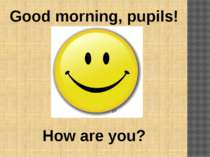 Good morning, pupils! How are you?