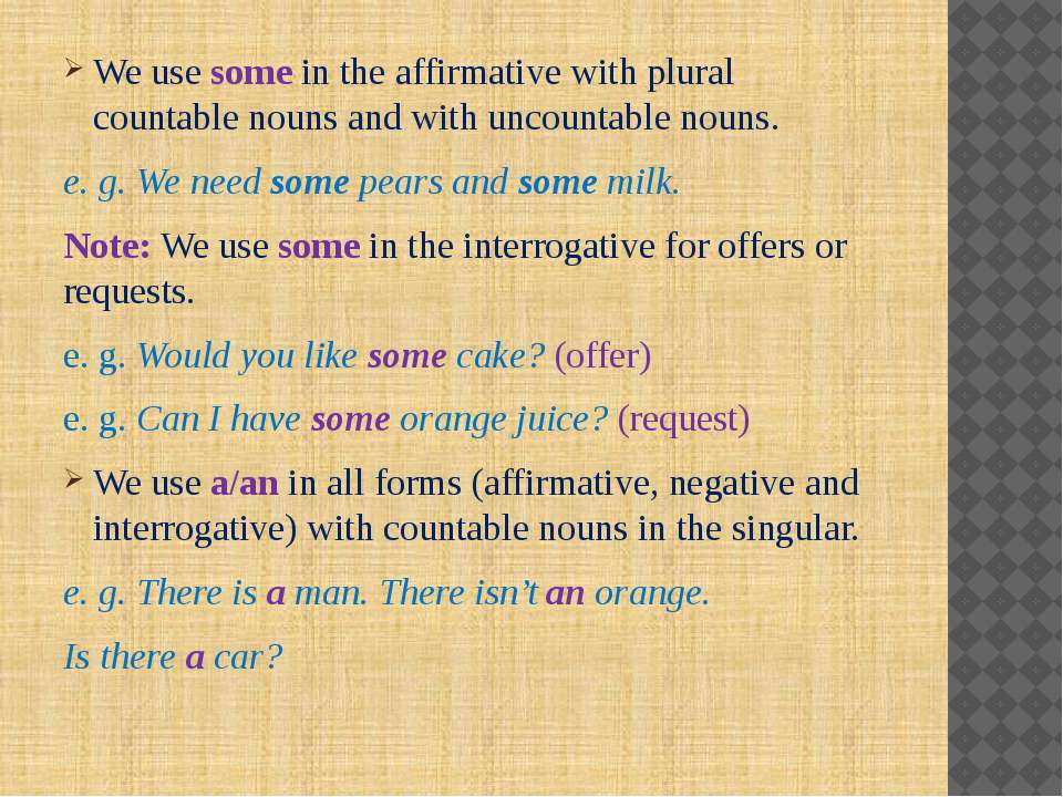 We use some in the affirmative with plural countable nouns and with uncountab...