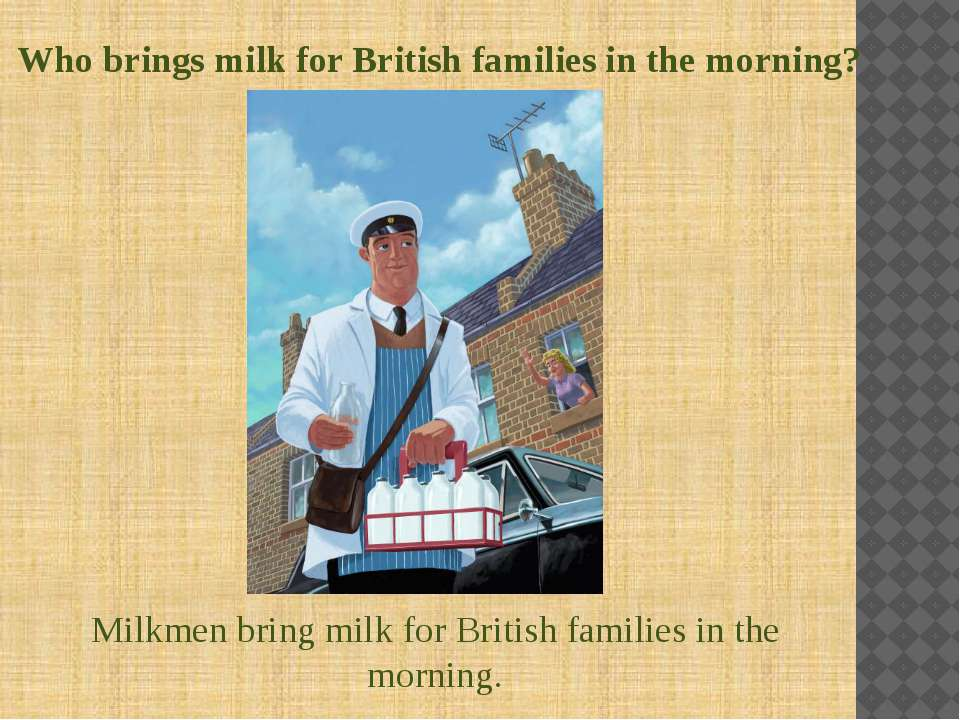 Who brings milk for British families in the morning? Milkmen bring milk for B...