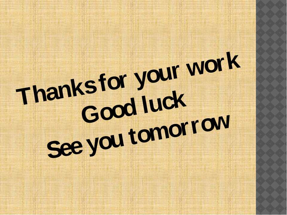 Thanks for your work Good luck See you tomorrow