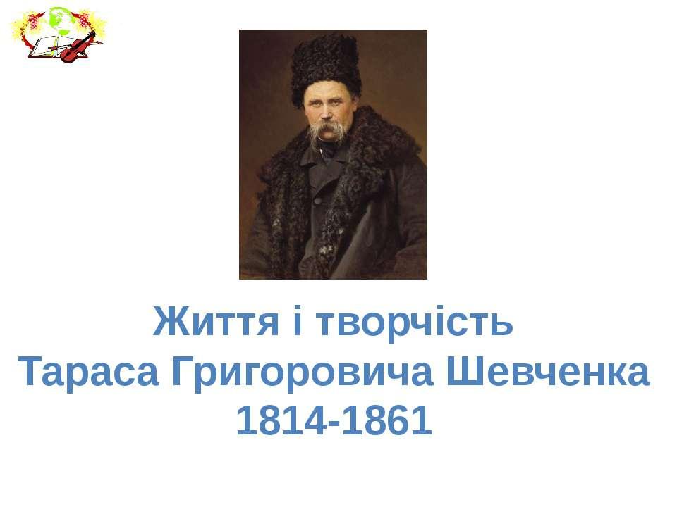 Життя і творчість Тараса Григоровича Шевченка 1814-1861
