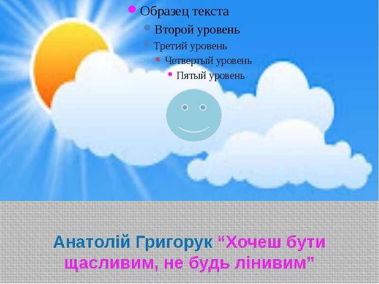 """Анатолій Григорук """"Хочеш бути щасливим, не будь лінивим"""""""
