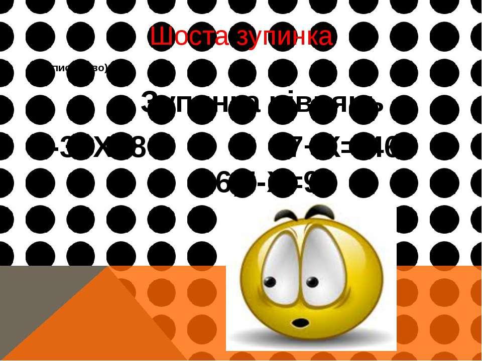 Шоста зупинка (письмово) Зупинка рівнянь -3+Х=8 -7+Х=-46 -6,5-Х=9