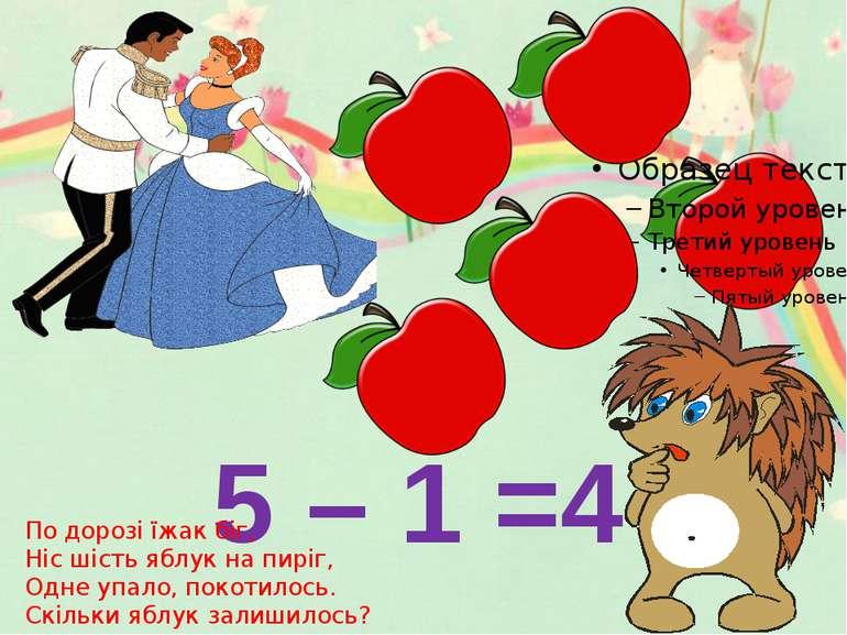 5 – 1 =4 По дорозі їжак біг, Ніс шість яблук на пиріг, Одне упало, покотилось...