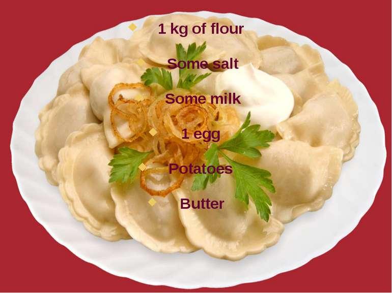 1 kg of flour Some salt Some milk 1 egg Potatoes Butter