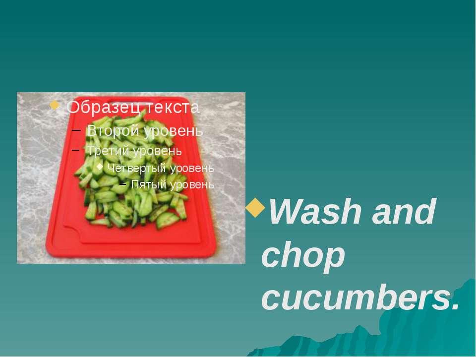 Wash and chop cucumbers.