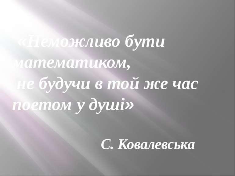 «Неможливо бути математиком, не будучи в той же час поетом у душі» С. Ковалев...