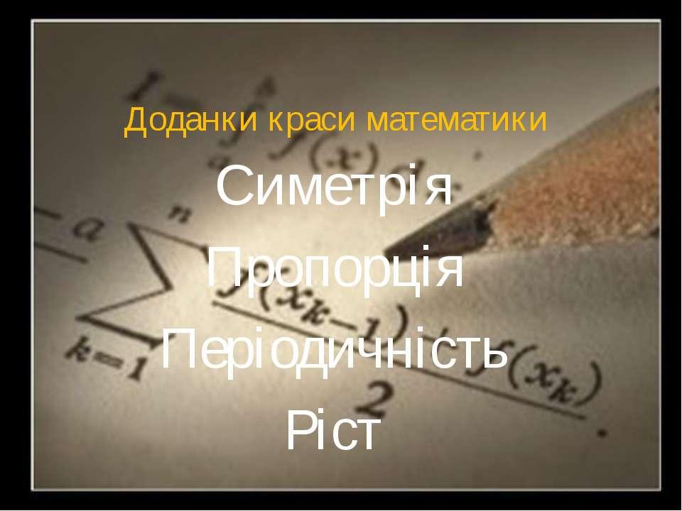 Доданки краси математики Симетрія Пропорція Періодичність Ріст