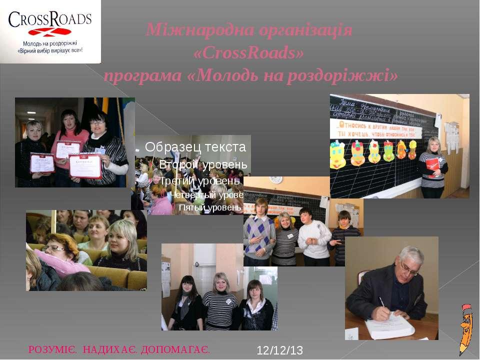 Міжнародна організація «CrossRoads» програма «Молодь на роздоріжжі» РОЗУМІЄ. ...