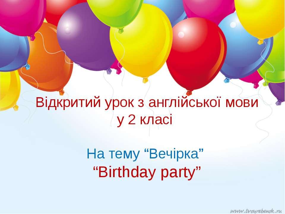 """Відкритий урок з англійської мови у 2 класі На тему """"Вечірка"""" """"Birthday party"""""""