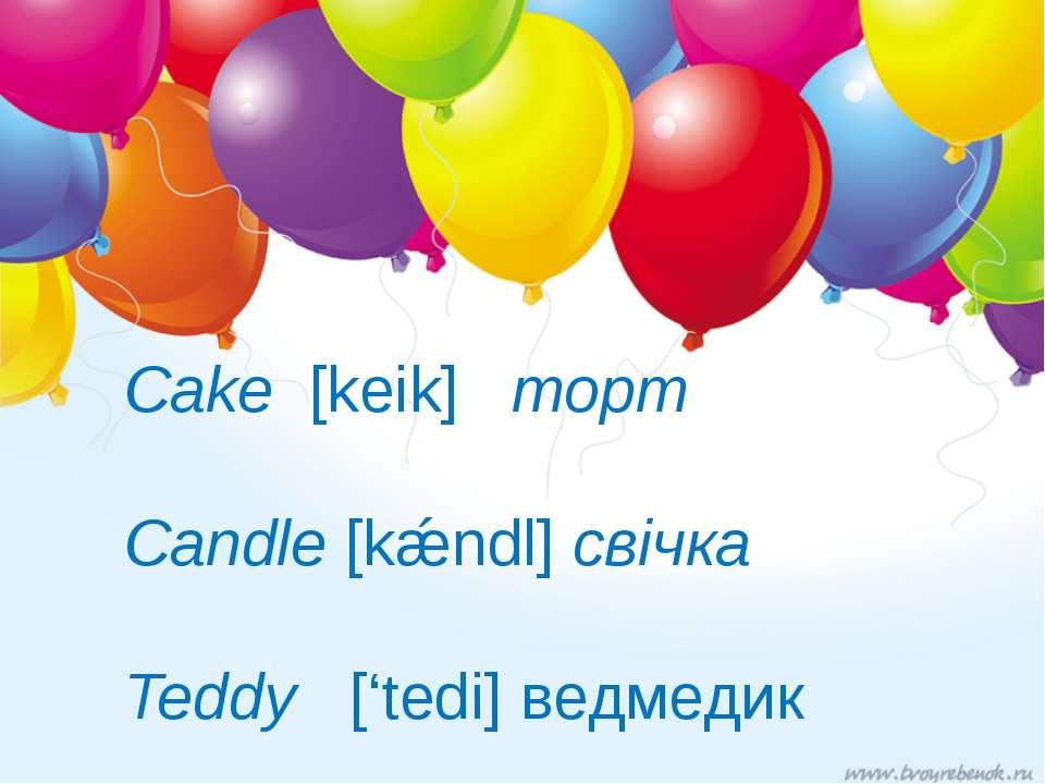 Cake [keik] торт Candle [kǽndl] свічка Teddy ['tedi] ведмедик