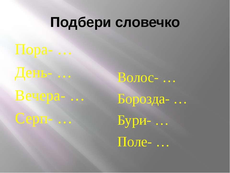 Подбери словечко Пора- … День- … Вечера- … Серп- … Волос- … Борозда- … Бури- ...