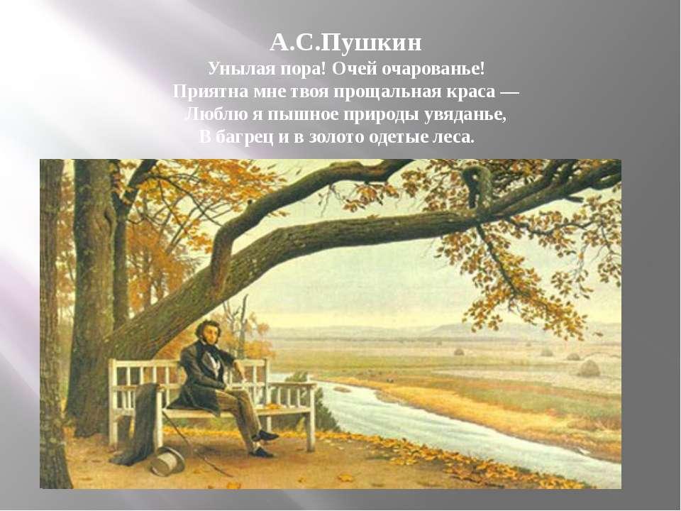 А.С.Пушкин Унылая пора! Очей очарованье! Приятна мне твоя прощальная краса — ...
