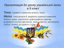 Презентація до уроку української мови в 5 класі Тема: Правила вживання м'яког...