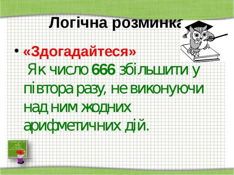 Логічна розминка «Здогадайтеся» Як число 666 збільшити у півтора разу, не вик...