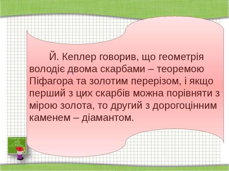 Й. Кеплер говорив, що геометрія володіє двома скарбами – теоремою Піфагора та...