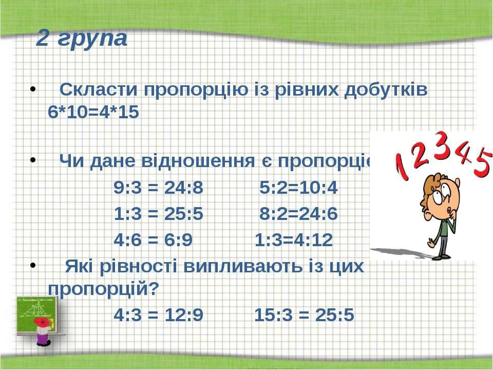 2 група  Скласти пропорцію із рівних добутків 6*10=4*15 Чи дане відношення є...