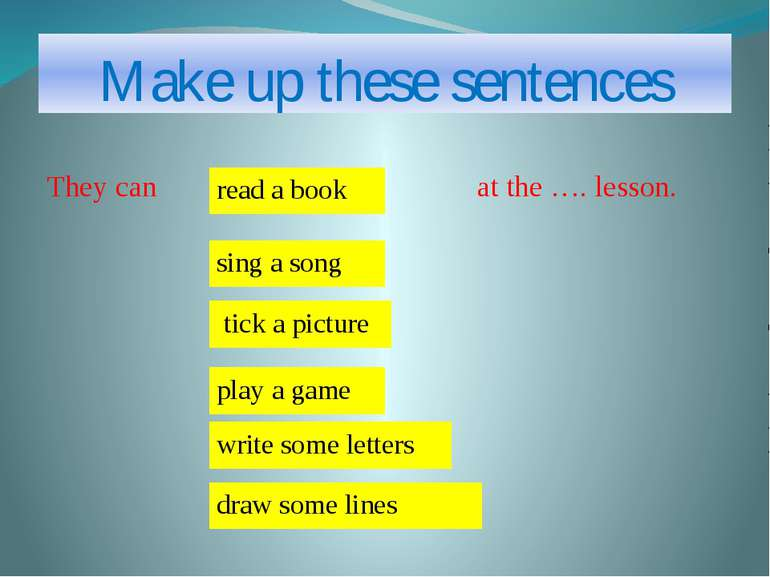 Make up these sentences They can at the …. lesson. write some letters sing a ...