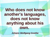 Who does not know another's languages, does not know anything about his own. ...