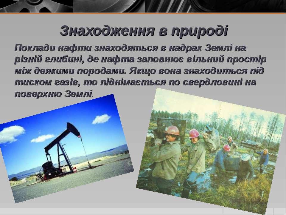 Знаходження в природі Поклади нафти знаходяться в надрах Землі на різній глиб...