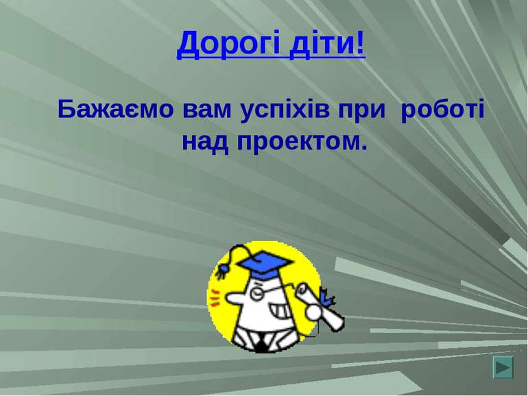 Дорогі діти! Бажаємо вам успіхів при роботі над проектом.