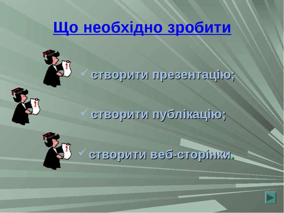 Що необхідно зробити створити презентацію; створити публікацію; створити веб-...
