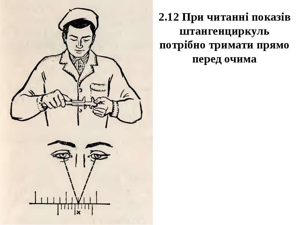 2.12 При читанні показів штангенциркуль потрібно тримати прямо перед очима