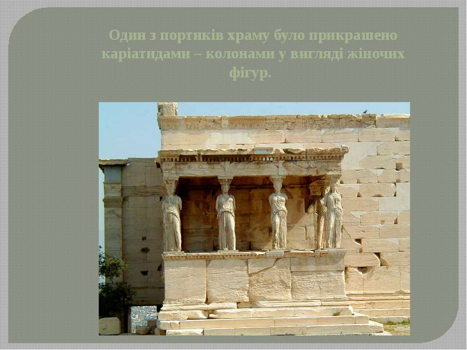 Один з портиків храму було прикрашено каріатидами – колонами у вигляді жіночи...