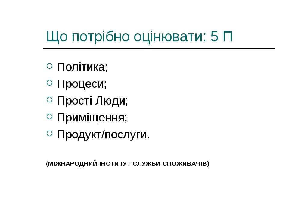 Що потрібно оцінювати: 5 П Політика; Процеси; Прості Люди; Приміщення; Продук...
