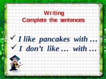 Writing Complete the sentences: I like pancakes with … I don't like … with …