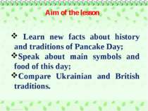 Aim of the lesson Learn new facts about history and traditions of Pancake Day...