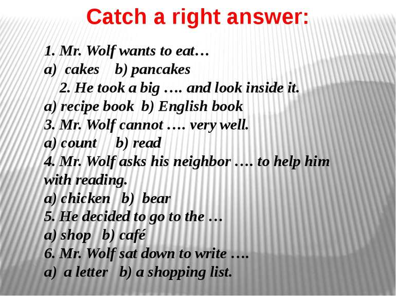 Catch a right answer: 1. Mr. Wolf wants to eat… a) cakes b) pancakes 2. He to...