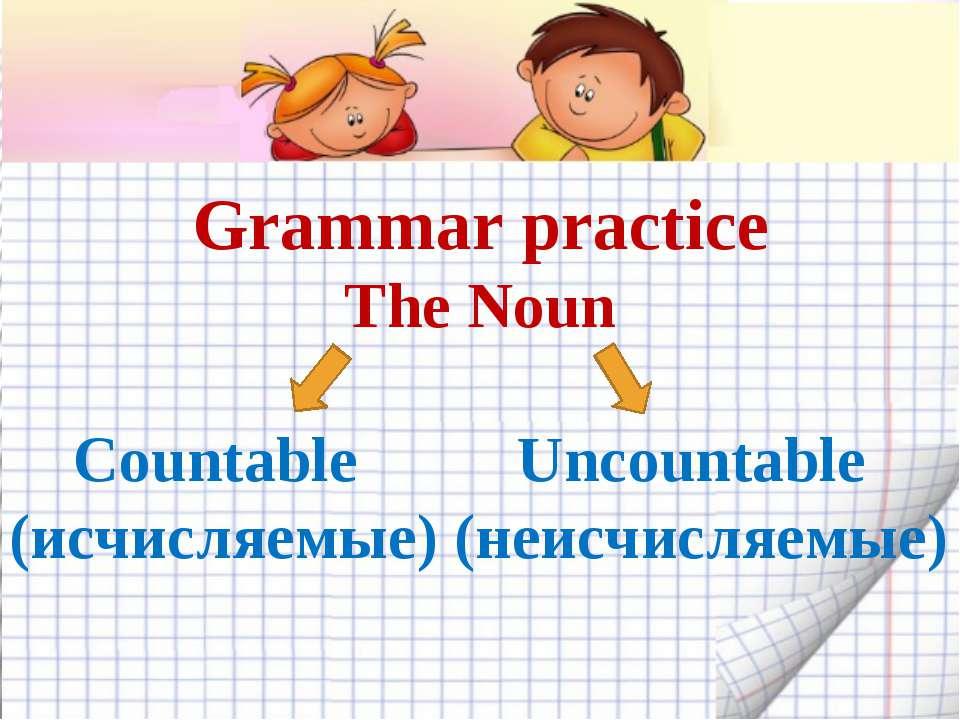 Grammar practice The Noun Countable Uncountable (исчисляемые) (неисчисляемые)