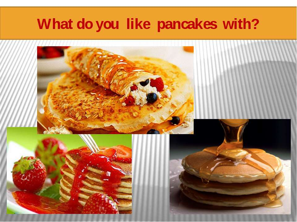 What do you like pancakes with?