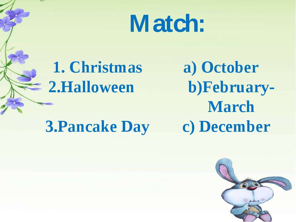 Match: 1. Christmas a) October 2.Halloween b)February- March 3.Pancake Day c)...