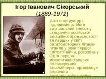 Ігор Іванович Сікорський (1889-1972) Авіаконструктор і підприємець. Його вирі...