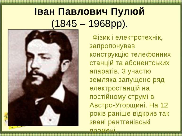 Іван Павлович Пулюй (1845 – 1968рр). Фізик і електротехнiк, запропонував конс...