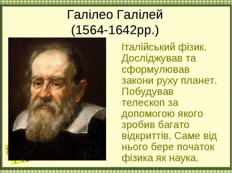 Галілео Галілей (1564-1642рр.) Італійський фізик. Досліджував та сформулював ...