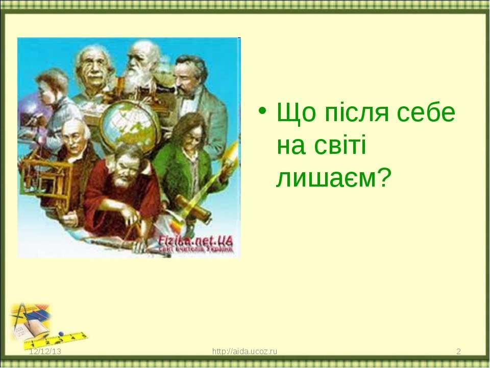 Що після себе на світі лишаєм? * * http://aida.ucoz.ru http://aida.ucoz.ru