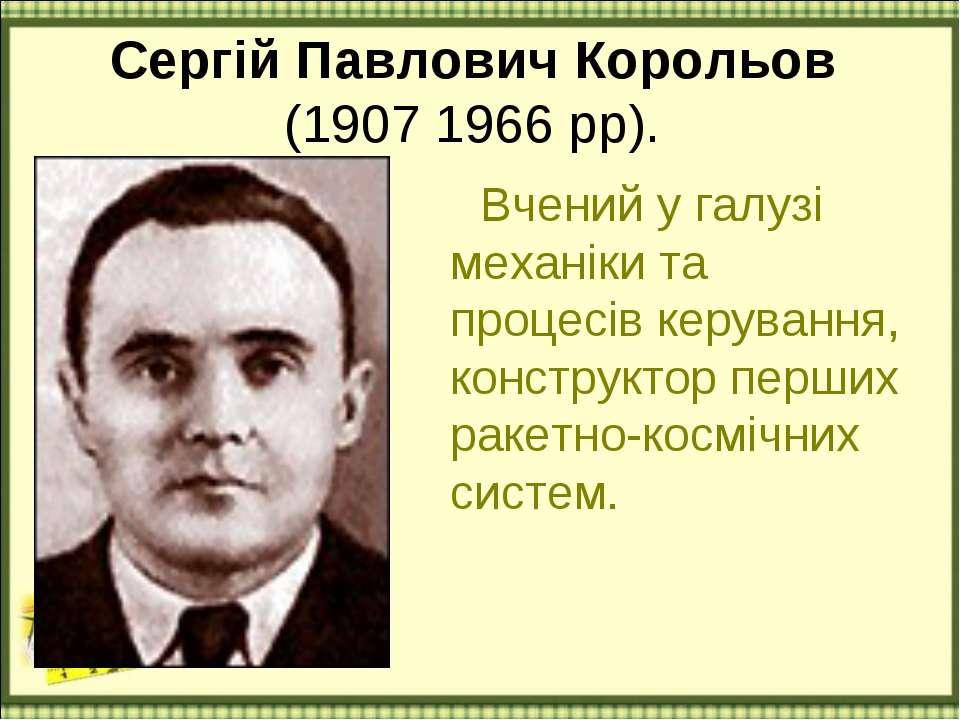 Сергій Павлович Корольов (1907 1966 рр). Вчений у галузі механіки та процесів...