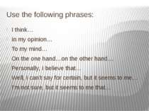 Use the following phrases: I think… In my opinion… To my mind… On the one han...